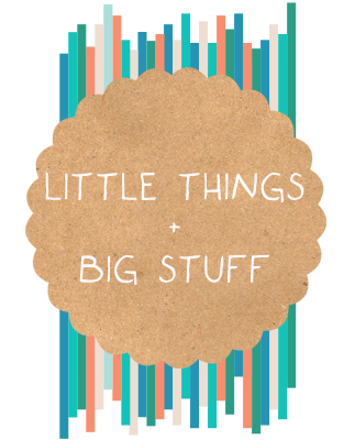 little things + big stuff